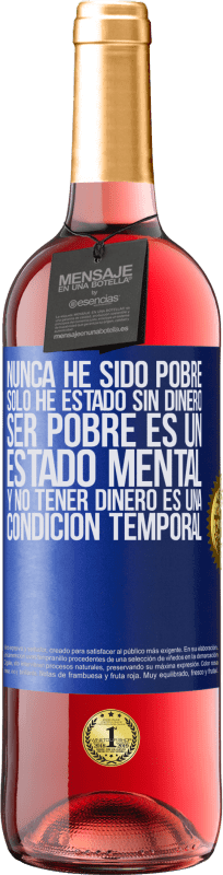 29,95 € Free Shipping | Rosé Wine ROSÉ Edition I've never been poor, I've only been without money. Being poor is a state of mind, and not having money is a temporary Blue Label. Customizable label Young wine Harvest 2020 Tempranillo