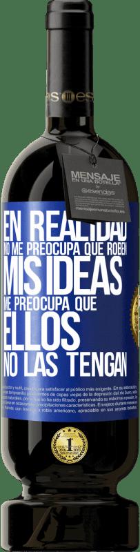 29,95 € Envío gratis | Vino Tinto Edición Premium MBS® Reserva En realidad no me preocupa que roben mis ideas, me preocupa que ellos no las tengan Etiqueta Azul. Etiqueta personalizable Reserva 12 Meses Cosecha 2013 Tempranillo