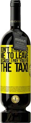 35,95 € Free Shipping | Red Wine Premium Edition MBS Reserva Don't threaten me to leave because I pay you for the taxi! Yellow Label. Customizable label I.G.P. Vino de la Tierra de Castilla y León Aging in oak barrels 12 Months Harvest 2013 Spain Tempranillo