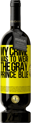 35,95 € Free Shipping | Red Wine Premium Edition MBS Reserva My crime was to wear the gray prince blue Yellow Label. Customizable label I.G.P. Vino de la Tierra de Castilla y León Aging in oak barrels 12 Months Harvest 2013 Spain Tempranillo