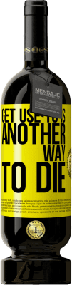 35,95 € Free Shipping   Red Wine Premium Edition MBS Reserva Get use to is another way to die Yellow Label. Customizable label I.G.P. Vino de la Tierra de Castilla y León Aging in oak barrels 12 Months Harvest 2013 Spain Tempranillo