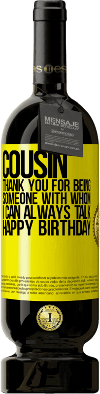 24,95 € Free Shipping | Red Wine Premium Edition RED MBS Cousin. Thank you for being someone with whom I can always talk. Happy Birthday Yellow Label. Customized label I.G.P. Vino de la Tierra de Castilla y León Aging in oak barrels 12 Months Harvest 2016 Spain Tempranillo