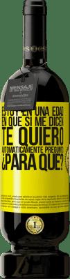 29,95 € Envío gratis | Vino Tinto Edición Premium MBS® Reserva Estoy en una edad en que si me dicen, te quiero automáticamente pregunto ¿Para qué? Etiqueta Amarilla. Etiqueta personalizable Reserva 12 Meses Cosecha 2013 Tempranillo
